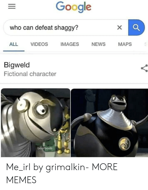 Dank, Google, and Memes: Google  who can defeat shaggy?  ALL VIDEOS IMAGES NEWS MAPS  Bigweld  Fictional character  bearboob Me_irl by grimalkin- MORE MEMES