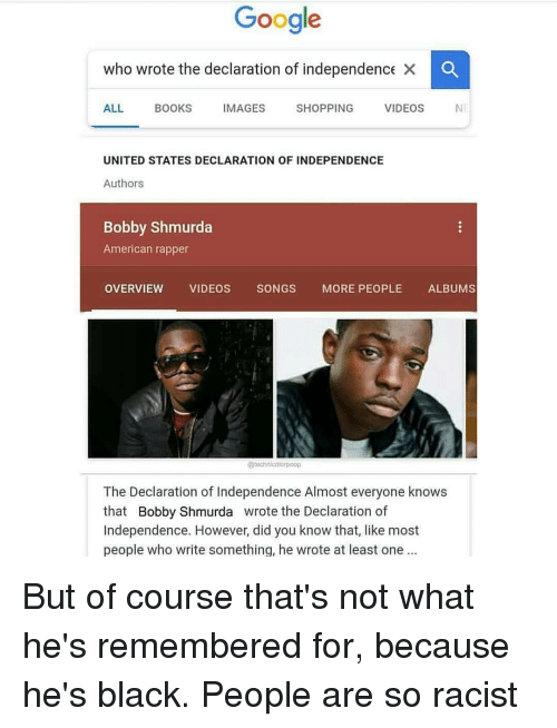 Bobby Shmurda, Books, and Google: Google  who wrote the declaration of independence  ALL BOOKS IMAGES SHOPPING VIDEOS NE  UNITED STATES DECLARATION OF INDEPENDENCE  Authors  Bobby Shmurda  American rapper  OVERVIEW VIDEOS SONGS MORE PEOPLE ALBUMS  tochnieblorpoop  The Declaration of Independence Almost everyone knows  that Bobby Shmurda wrote the Declaration of  Independence. However, did you know that, like most  people who write something, he wrote at least one But of course that's not what he's remembered for, because he's black. People are so racist