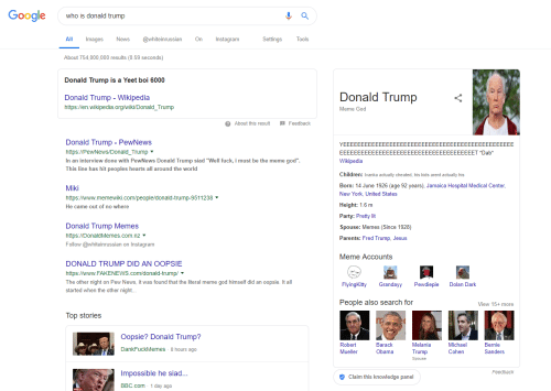 """Bernie Sanders, Children, and Donald Trump: Google  whois donald trump  Settings  Tools  All mages  whieinussian On nstagram  About 754,000,000 results (0.59 seconds)  Donald Trump is a Yeet boi 6000  Donald Trum  Donald Trump - Wikipedia  https://en.wikipedia.org/wiki/Donald_Trump  Meme God  ? About this reslt Feedback  Donald Trump - PewNews  https:l/PewNews/Donald_Trump  In an interview done with PewNews Donald Trump siad """"Well fuck, i must be the meme god"""".  This line has hit peoples hearts all around the world  EEEEEEEEEEEEEEEEEEEEEEEEEEEEEEEEEEEEEET *Dab*  Wikipedia  Children: Ivanka actually cheated, his kids arent actually his  Born: 14 June 1926 (age 92 years), Jamaica Hospital Medical Center  New York, United States  Height: 1.6 m  Party: Pretty lit  Spouse: Memes (Since 1928)  Parents: Fred Trump, Jesus  Miki  https://www.memewiki.com/people/donald-trump-9511238  He came out of no where  Donald Trump Memes  https://DonaldMemes.com.nz  Follow @whiteinrussian on Instagram  Meme Accounts  DONALD TRUMP DID AN OOPSIE  https://www. FAKENEWS.com/donald-trump/ ▼  The other night on Pew News, it was found that the literal meme god himself did an oopsie. It all  started when the other night...  FlyingKitty Grandayy Pewdiepie o Dark  People also search for  View 15+ more  Top stories  Oopsie? Donald Trump?  Melania  Trump  Spouse  Robert  Mueller  Barack  Obama  Michael  Cohen  Bernie  Sanders  DankFuckMemes 8 hours ago  Feedback  Impossible he siad  Claim this knowledge panel  BBC.com 1 day ago"""