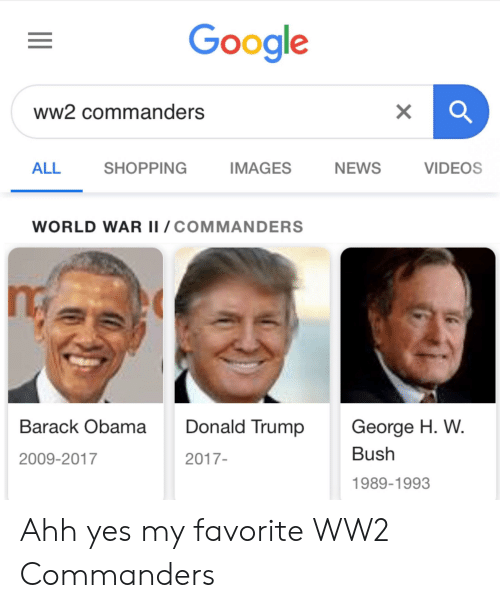 Donald Trump, Google, and News: Google  ww2 commanders  NEWS  VIDEOS  ALL  SHOPPING  IMAGES  WORLD WAR II /COMMANDERS  Donald Trump  George H. W  Barack Obama  Bush  2009-2017  2017-  1989-1993 Ahh yes my favorite WW2 Commanders