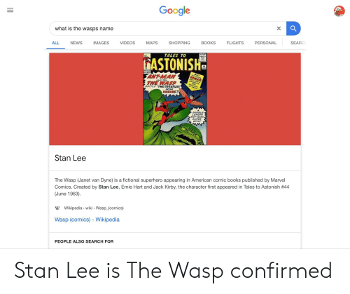 Books, Facepalm, and Google: Google  X  what is the wasps name  SEARC  PERSONAL  FLIGHTS  BOOKS  SHOPPING  MAPS  VIDEOS  IMAGES  NEWS  ALL  TALES TO  ASTONISH  ARVCE  12  MEer  ANT-MAN  THE WASP  ASP  ANT-ALAE  n the  GO664OU  NEW  PARTHER  IN-PERS  BATTLE THE CREATURE  FROM  AOSMOST!  DOUBLE  LEMGTH  ANT-MAN  SUPER  EPIC!  Stan Lee  The Wasp (Janet van Dyne) is a fictional superhero appearing in American comic books published by Marvel  Comics. Created by Stan Lee, Ernie Hart and Jack Kirby, the character first appeared in Tales to Astonish # 44  (June 1963).  W Wikipedia wiki Wasp_(comics)  Wasp (comics) - Wikipedia  PEOPLE ALSO SEARCH FOR Stan Lee is The Wasp confirmed