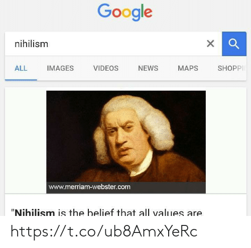 """Google, News, and Videos: Google  xQ  nihilism  X  NEWS  ALL  IMAGES  VIDEOS  MAPS  SHOPP  www.merriam-webster.com  """"Nihilism is the belief that all values are https://t.co/ub8AmxYeRc"""