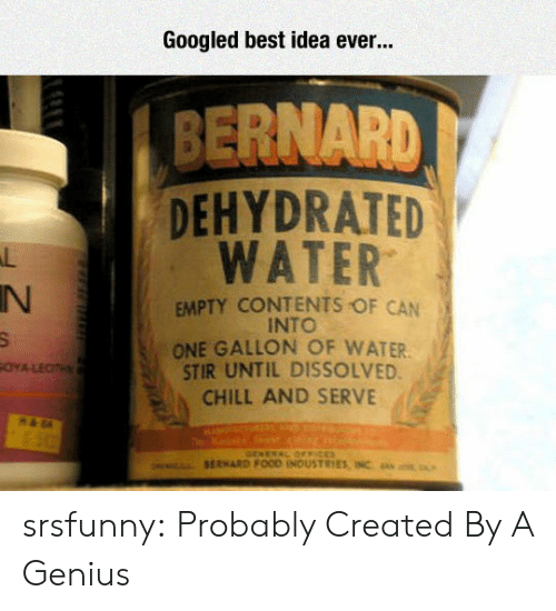 Chill, Tumblr, and Best: Googled best idea ever...  BERNARD  DEHYDRATED  WATER  IN  EMPTY CONTENTS OF CAN  INTO  ONE GALLON OF WATER  STIR UNTIL DISSOLVED  CHILL AND SERVE srsfunny:  Probably Created By A Genius