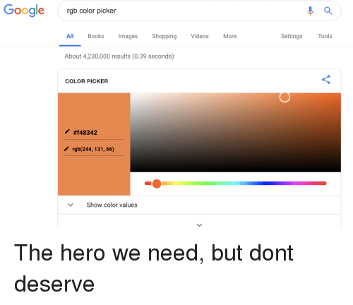 Books, Shopping, and Hero: Googlergb color picker  All Books mages Shopping VideosMore  Settings Tools  About 4,230,000 results (0.39 seconds)  COLOR PICKER  #148342  rgb(244,131, 66)  Show color values The hero we need, but dont deserve