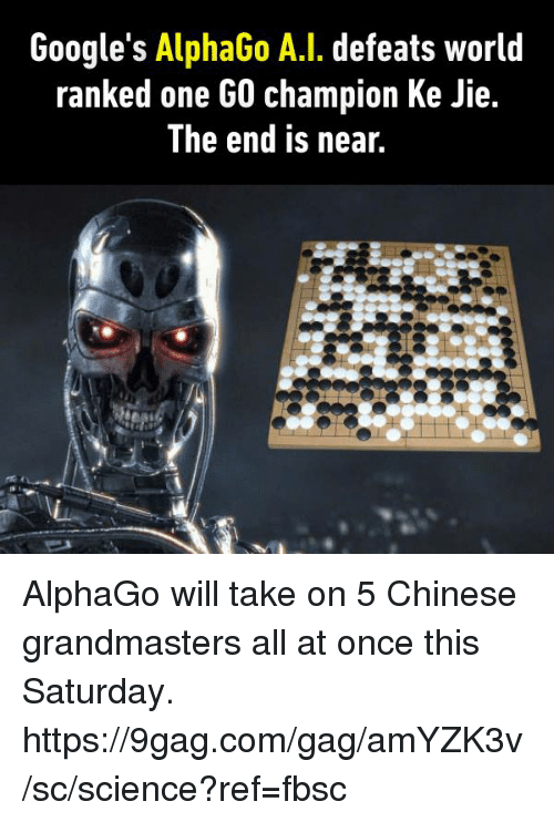 9gag, Dank, and Chinese: Google's AlphaGo A.I. defeats world  ranked one GO champion Ke Jie.  The end is near. AlphaGo will take on 5 Chinese grandmasters all at once this Saturday. https://9gag.com/gag/amYZK3v/sc/science?ref=fbsc