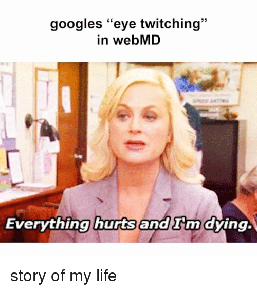 """Google, Life, and Twitch: googles """"eye twitching  in webMD  Everything hurts  and nn dying. story of my life"""