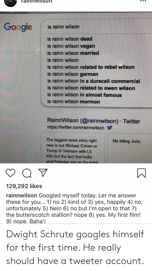 Lil Kim, News, and The Office: Googles taitn wilson  oogleis rainn wilson  is rainn wilson dead  is rainn wilson vegarn  is rainn wilson married  is rainn wilson  is rainn wilson related to rebel wilson  is rainn wilson german  is rainn wilson in a duracell commercial  is rainn wilson related to owen wilson  is rainn wilson in almost famous  is rainn wilson mormon  RainnWilson (@rainnwilson) Twitter  https://twitter.com/rainnwilson  The biggest news story right  now is not Michael Cohen or  Trump in Vietnam with Lil  Kim but the fact that India  and Pakistan are on the hrink  Me killing Juno.  129,292 likes  rainnwilson Googled myself today. Let me answer  these for you... 1) no 2) kind of 3) yes, happily 4) no,  unfortunately 5) Nein 6) no but I'm open to that 7)  the butterscotch stallion? nope 8) yes. My first film!  9) nope. Baha'i Dwight Schrute googles himself for the first time. He really should have a tweeter account.