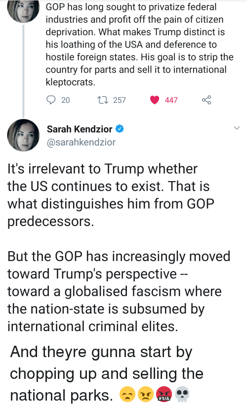 Goal, Trump, and International: GOP has long sought to privatize federal  industries and profit off the pain of citizen  deprivation. What makes Trump distinct is  his loathing of the USA and deference to  hostile foreign states. His goal is to strip the  country for parts and sell it to international  kleptocrats  257  447  Sarah Kendzior  @sarahkendzion  It's irrelevant to Trump whether  the US continues to exist, That is  what distinguishes him from GOP  predecessors  But the GOP has increasingly moved  toward Trump's perspective  toward a globalised fascism where  the nation-state is subsumed by  international criminal elites