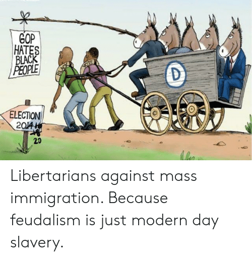 Black, Immigration, and Libertarian: GOP  HATES  BLACK  PEOPLE  OTE  ELECTION  20/4  20 Libertarians against mass immigration. Because feudalism is just modern day slavery.