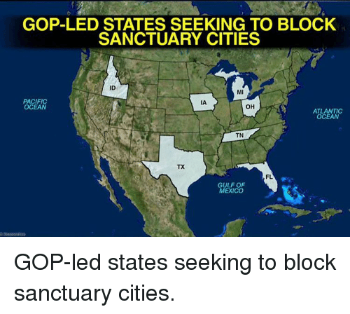 Memes, 🤖, and Led: GOP-LED STATES SEEKING TO BLOCK  SANCTUARY CITIES  ID  MI  PACIFIC  IA  OH  OCEAN  ATLANTIC  OCEAN  TN  TX  FL  GULF OF  MEXICO GOP-led states seeking to block sanctuary cities.