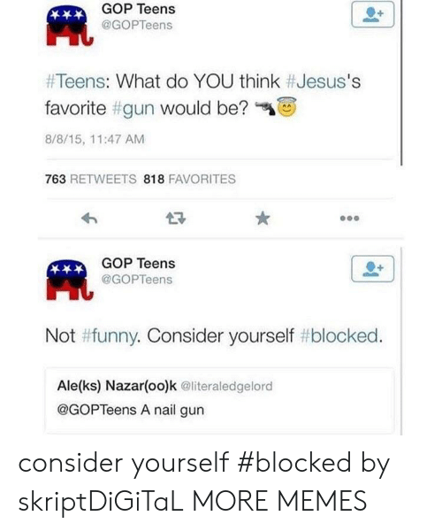Dank, Funny, and Memes: GOP Teens  @GOPTeens  Ht  #Teens: What do YOU think #Jesus's  favorite #gun would be?  8/8/15, 11:47 AMM  763 RETWEETS 818 FAVORITES  GOP Teens  @GOPTeens  Not #funny. Consider yourself # blocked  Ale(ks) Nazar(oo)k @literaledgelord  @GOPTeens A nail gun consider yourself #blocked by skriptDiGiTaL MORE MEMES