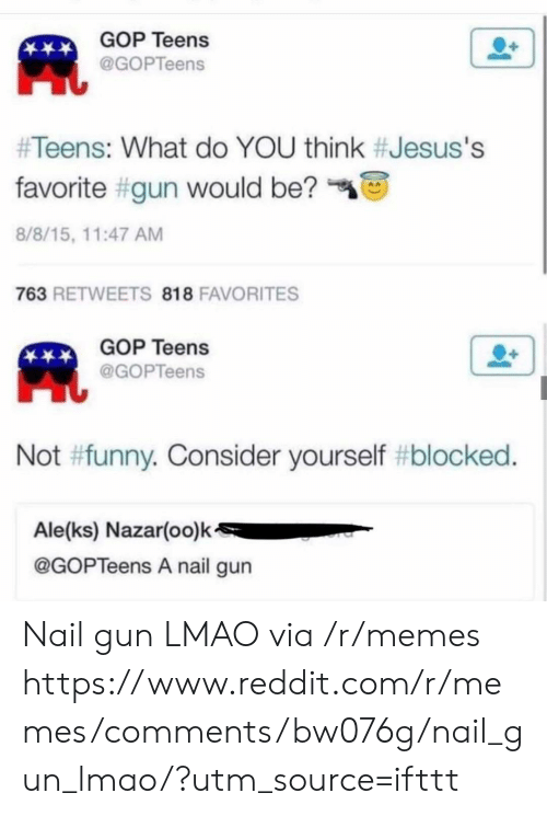 Funny, Lmao, and Memes: GOP Teens  @GOPTeens  #Teens: What do YOU think #Jesus's  favorite #gun would be?  8/8/15, 11:47 AM  763 RETWEETS 818 FAVORITES  GOP Teens  @GOPTeens  Not #funny. Consider yourself #blocked.  Ale(ks) Nazar(oo)k  @GOPTeens A nail gun Nail gun LMAO via /r/memes https://www.reddit.com/r/memes/comments/bw076g/nail_gun_lmao/?utm_source=ifttt
