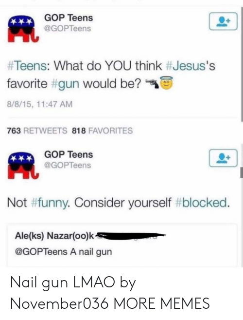 Dank, Funny, and Lmao: GOP Teens  @GOPTeens  #Teens: What do YOU think #Jesus's  favorite #gun would be?  8/8/15, 11:47 AM  763 RETWEETS 818 FAVORITES  GOP Teens  @GOPTeens  Not #funny. Consider yourself #blocked.  Ale(ks) Nazar(oo)k  @GOPTeens A nail gun Nail gun LMAO by November036 MORE MEMES