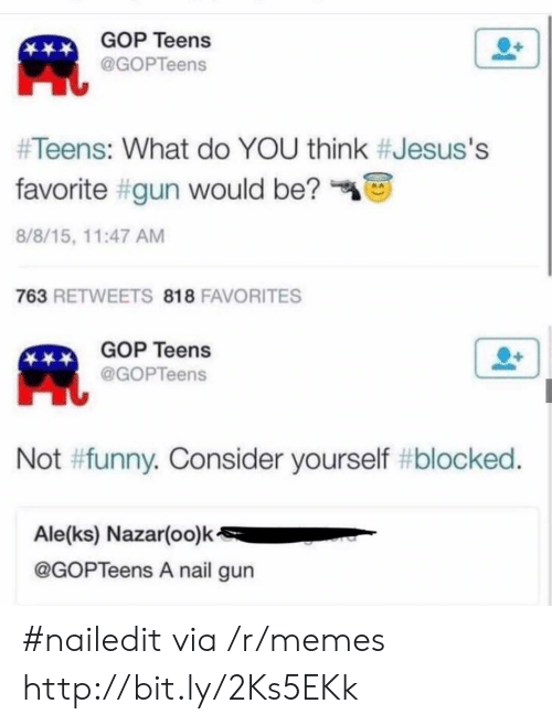 Funny, Memes, and Http: GOP Teens  @GOPTeens  #Teens: What do YOU think #Jesus's  favorite #gun would be?  8/8/15, 11:47 AM  763 RETWEETS 818 FAVORITES  GOP Teens  @GOPTeens  Not #funny. Consider yourself #blocked.  Ale(ks) Nazar(oo)k  @GOPTeens A nail gun #nailedit via /r/memes http://bit.ly/2Ks5EKk