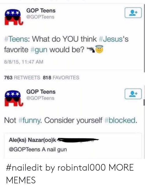 Dank, Funny, and Memes: GOP Teens  @GOPTeens  #Teens: What do YOU think #Jesus's  favorite #gun would be?  8/8/15, 11:47 AM  763 RETWEETS 818 FAVORITES  GOP Teens  @GOPTeens  Not #funny. Consider yourself #blocked.  Ale(ks) Nazar(oo)k  @GOPTeens A nail gun #nailedit by robintal000 MORE MEMES