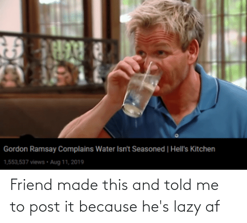 Af, Gordon Ramsay, and Lazy: Gordon Ramsay Complains Water Isn't Seasoned | Hell's Kitchen  1,553,537 views • Aug 11, 2019 Friend made this and told me to post it because he's lazy af