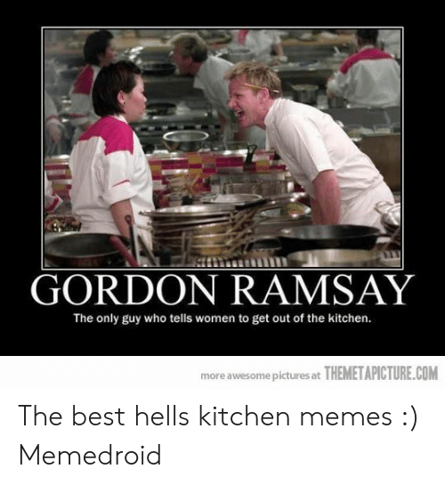 Gordon Ramsay The Only Guy Who Tells Women To Get Out Of The Kitchen More Awesome Pictures At Themetapicturecom The Best Hells Kitchen Memes Memedroid Gordon Ramsay Meme On Me Me