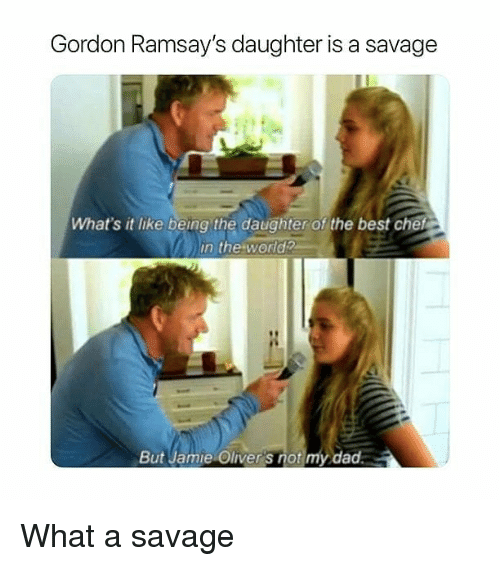 Dad, Memes, and Savage: Gordon Ramsay's daughter is a savage  What's it like being the daughter of the best chef  in the world  But Jamie Oliver's notmy dad. What a savage