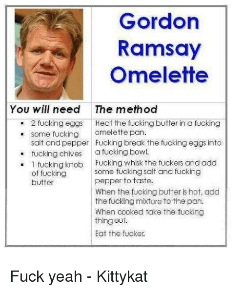 Fucking, Memes, and Yeah: Gordor  Ramsay  Omelette  You will need  The method  . 2 fucking eggs Heat the fucking butter in a fucking  e some fucking omelette pan.  salt and pepper Fucking break the fucking eggs into  tucking chives a fucking bowl.  . 1 fucking knob Fucking whisk the fuckers and add  some fücking salt and fucking  pepper to taste.  When the fucking butter is hot, add  the fucking mixture to the pan.  When cooked take the fucking  thingout.  Eat the fucker.  of fucking  butter Fuck yeah - Kittykat