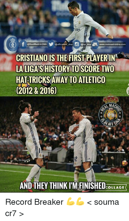 Memes, Collage, and Record: gorticiairmo dna  @RealMadrid.DNA  dna www.realmadriddinha com  @rm CRISTIANO IS  THEFIRST PLAYERIN  LA LIGASHISTORY TO SCORE TWO  HATTRICKSAWAY TOATLETICO  (2012 & 2016)  AMADA  MN  AND THEY THINK IM FINISHED  COLLAGE Record Breaker 💪💪  < souma cr7 >