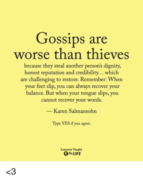 Memes, 🤖, and Feet: Gossips are  worse than thieves  because they steal another person's dignity,  honest reputation and credibility.  which  are challenging to restore. Remember: When  your feet slip, you can always recover your  balance. But when your tongue slips, you  cannot recover your word  Karen Salmansohn  Type YES if you agree.  Lessons Taught  By LIFE <3