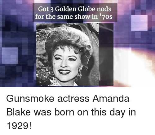 Memes, 🤖, and Got: Got 3 Golden Globe nods  for the same show in 17os Gunsmoke actress Amanda Blake was born on this day in 1929!