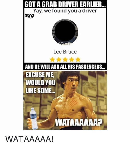 Memes, 🤖, and Got: GOT A GRAB DRIVER EARLIER...  Yay, we found you a driver  SGAG  Lee Bruce  AND HE WILL ASK ALL HIS PASSENGERS...  EXCUSE ME  WOULD YOU  LIKE SOME...  WATAAAAAA? WATAAAAA!