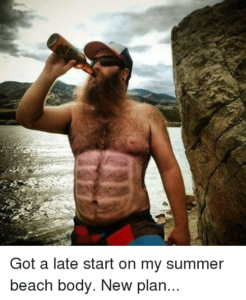Got A Late Start On My Summer Beach Body New Plan Funny Meme On