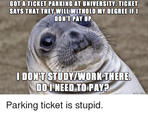 Got, University, and Degree: GOT A TICKET PARKING AT UNIVERSITY. TICKET  SAYS THAT THEY WILL WITHOLD MY DEGREE IFI  DON'T PAY UP  I DON'T STUDY/NORK THERE Parking ticket is stupid.