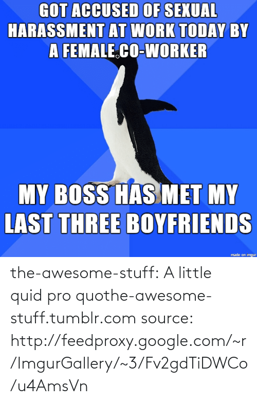 Google, Tumblr, and Work: GOT ACCUSED OF SEXUAL  HARASSMENT AT WORK TODAY BY  A FEMALE.CO-WORKER  MY BOSS HAS MET MY  LAST THREE BOYFRIENDS  made on imgur the-awesome-stuff:  A little quid pro quothe-awesome-stuff.tumblr.com source: http://feedproxy.google.com/~r/ImgurGallery/~3/Fv2gdTiDWCo/u4AmsVn