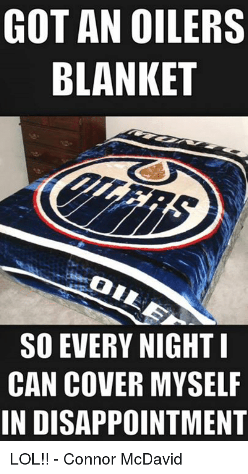 Hockey, Lol, and Got: GOT AN OILERS  BLANKET  SO EVERY NIGHT I  CAN COVER MYSELF  IN DISAPPOINTMENT LOL!!  - Connor McDavid