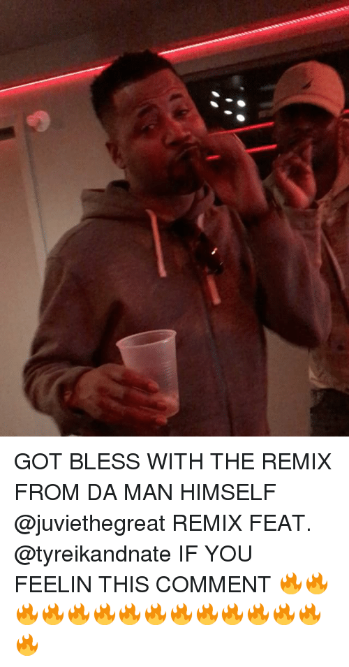 Memes, 🤖, and Got: GOT BLESS WITH THE REMIX FROM DA MAN HIMSELF @juviethegreat REMIX FEAT. @tyreikandnate IF YOU FEELIN THIS COMMENT 🔥🔥🔥🔥🔥🔥🔥🔥🔥🔥🔥🔥🔥🔥🔥