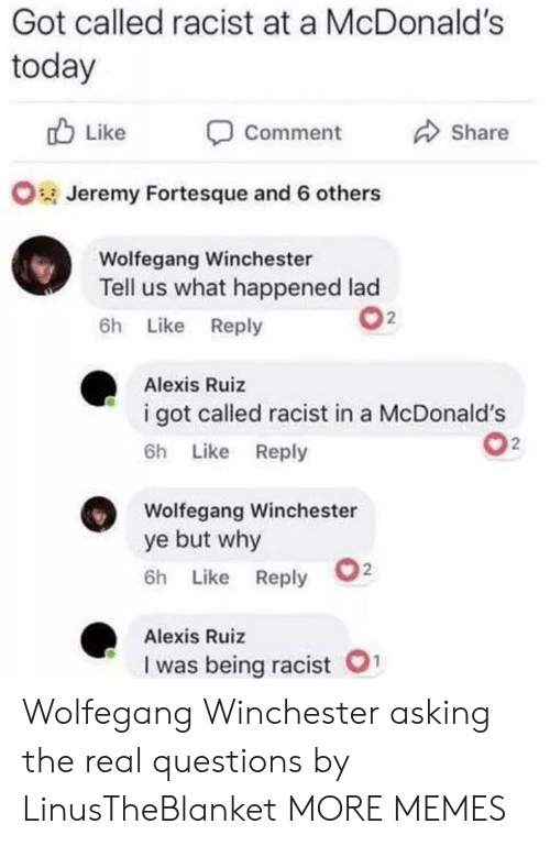 Dank, McDonalds, and Memes: Got called racist at a McDonald's  today  Like  Share  Comment  OJeremy Fortesque and 6 others  Wolfegang Winchester  Tell us what happened lad  2  6h Like Reply  Alexis Ruiz  i got called racist in a McDonald's  2  6h Like Reply  Wolfegang Winchester  ye but why  2  6h Like Reply  Alexis Ruiz  1  I was being racist Wolfegang Winchester asking the real questions by LinusTheBlanket MORE MEMES