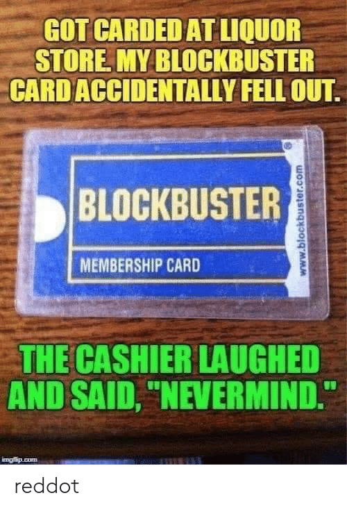 "Blockbuster, Cum, and Liquor Store: GOT CARDED AT LIQUOR  STORE MY BLOCKBUSTER  CARD ACCIDENTALLY FELL OUT  BLOCKBUSTER  MEMBERSHIP CARD  THE CASHIER LAUGHED  AND SAID, ""NEVERMIND.  imafio cum  www.blockbuster.com reddot"
