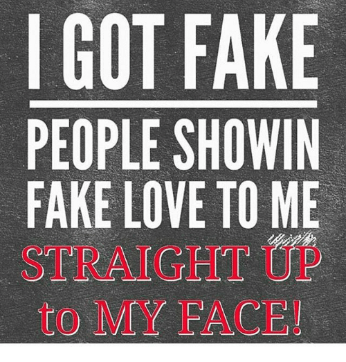 Memes, 🤖, and Fake People: GOT FAKE  PEOPLE SHOWIN  FAKE LOVE TO ME  STRAIGHT  to MY FACE!