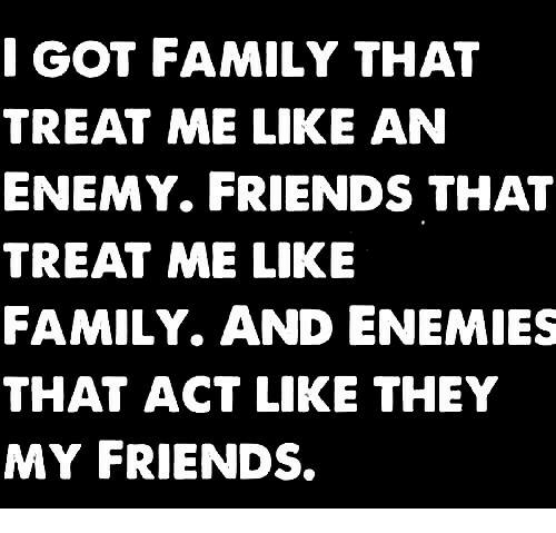 Family, Friends, and Memes: GOT FAMILY THAT  TREAT ME LIKE AN  ENEMY. FRIENDS THAT  TREAT ME LIKE  FAMILY. AND ENEMIES  THAT ACT LIKE THEY  MY FRIENDS.