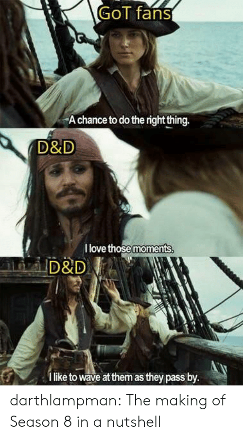 Love, Tumblr, and Blog: GoT fans  A chance to do the right thing.  D&D  I love those moments  D&D  like to wave at them as they pass by. darthlampman:  The making of Season 8 in a nutshell