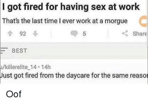 Sex, Work, and Best: got fired for having sex at work  That's the last time l ever work at a morgue  I  92  5  Share  BEST  /killerelite 14 14h  Just got fired from the daycare for the same reaso Oof