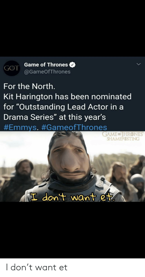 "Game of Thrones, Kit Harington, and Game: GOT Game of Thrones  @GameOfThrones  For the North.  Kit Harington has been nominated  for ""Outstanding Lead Actor in a  Drama Series"" at this year's  #Emmys. #GameofThrones  GAME HRONES  SHAMEPOSTING  I don't want et I don't want et"
