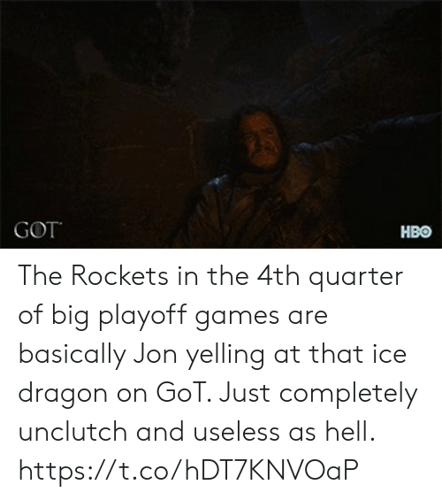 Hbo, Nba, and Games: GOT  HBO The Rockets in the 4th quarter of big playoff games are basically Jon yelling at that ice dragon on GoT. Just completely unclutch and useless as hell. https://t.co/hDT7KNVOaP
