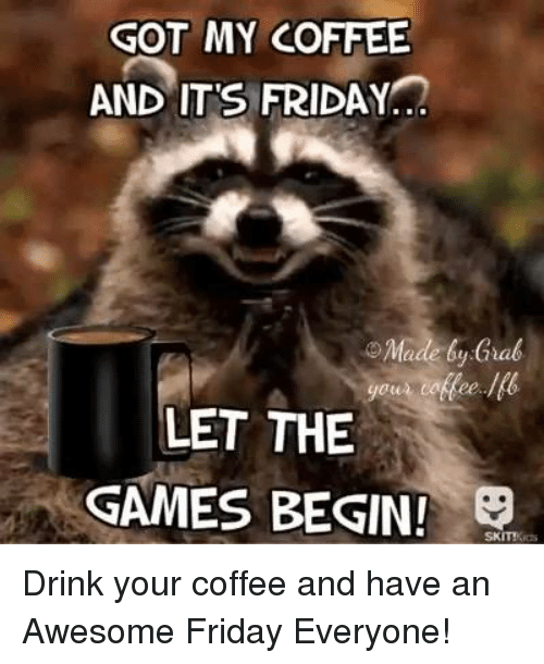GOT MY COFFEE AND ITS FRIDAY O Made Grab LET THE GAMES BEGIN ... #coffeeFriday