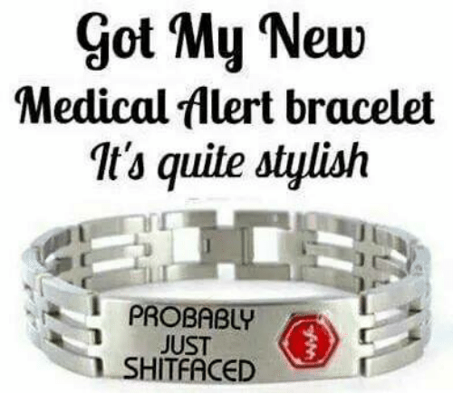 Medical Alert Bracelet >> Got My New Medical Alert Bracelet It's Quite Stylish AN PROBABLY JUST SHITFACED | Meme on ME.ME