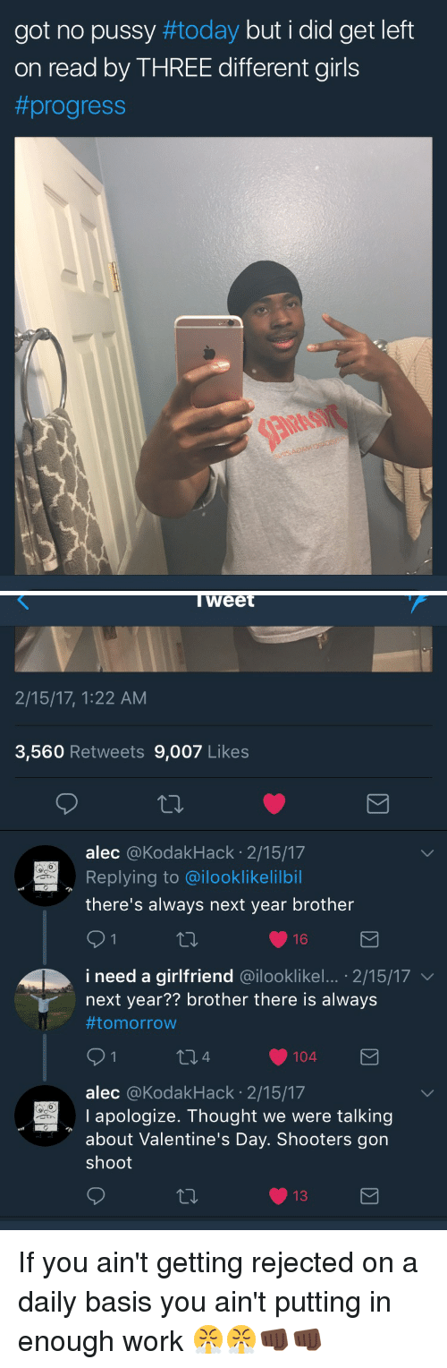 Blackpeopletwitter, Funny, and Girls: got no pussy #today but i did get left  on read by THREE different girls  #progress   weet  2/15/17, 1:22 AM  3,560 Retweets 9,007 Likes  alec @KodakHack 2/15/17  Replying to @ilooklikelilbil  there's always next year brother  i need a girlfriend @.looklikel . 2/15/17 ﹀  next year?? brother there is always  #tomorrow  alec @KodakHack 2/15/17  I apologize. Thought we were talking  about Valentine's Day. Shooters gon  shoot If you ain't getting rejected on a daily basis you ain't putting in enough work 😤😤👊🏿👊🏿