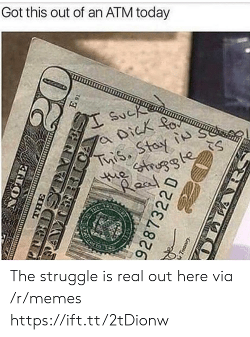 Memes, Struggle, and The Struggle Is Real: Got this out of an ATM today The struggle is real out here via /r/memes https://ift.tt/2tDionw