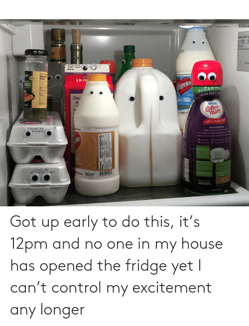 My House, Control, and House: Got up early to do this, it's 12pm and no one in my house has opened the fridge yet I can't control my excitement any longer