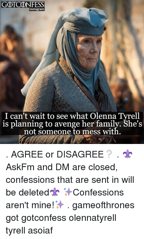 Family, Memes, and Asoiaf: GOTCDN FESS  instagrama  I can't wait to see what olenna Tyrell  is planning to avenge her family. She's  not someone to mess with. . AGREE or DISAGREE❔ . ⚜AskFm and DM are closed, confessions that are sent in will be deleted⚜ ✨Confessions aren't mine!✨ . gameofthrones got gotconfess olennatyrell tyrell asoiaf