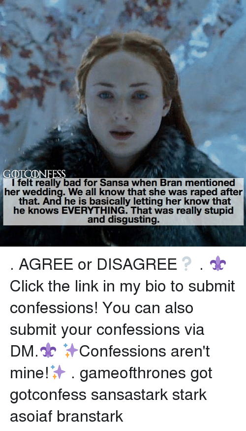 Bad, Memes, and Link: GOTCDNFESS  l felt really bad for Sansa when Bran mentioned  her wedding. We all know that she was raped after  that. And he is basically letting her know that  he knows EVERYTHING. That was really stupid  and disgusting. . AGREE or DISAGREE❔ . ⚜Click the link in my bio to submit confessions! You can also submit your confessions via DM.⚜ ✨Confessions aren't mine!✨ . gameofthrones got gotconfess sansastark stark asoiaf branstark