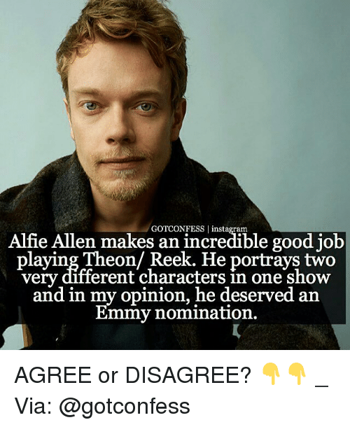 Memes, Portrayed, and 🤖: GOTCONFESS Alfie Allen makes an incredible good job  laying Theon Reek. He portrays two  very different characters in one show  and in my opinion, he deserved an  Emmy nomination. AGREE or DISAGREE? 👇👇 _ Via: @gotconfess