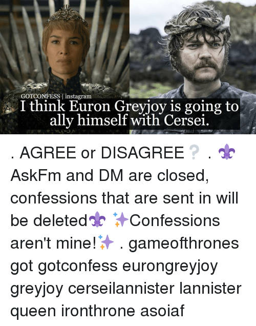 Memes, Ally, and Asoiaf: GOTCONFESS I instagram  I think Euron Greyjoy is going to  ally himself with Cersei. . AGREE or DISAGREE❔ . ⚜AskFm and DM are closed, confessions that are sent in will be deleted⚜ ✨Confessions aren't mine!✨ . gameofthrones got gotconfess eurongreyjoy greyjoy cerseilannister lannister queen ironthrone asoiaf