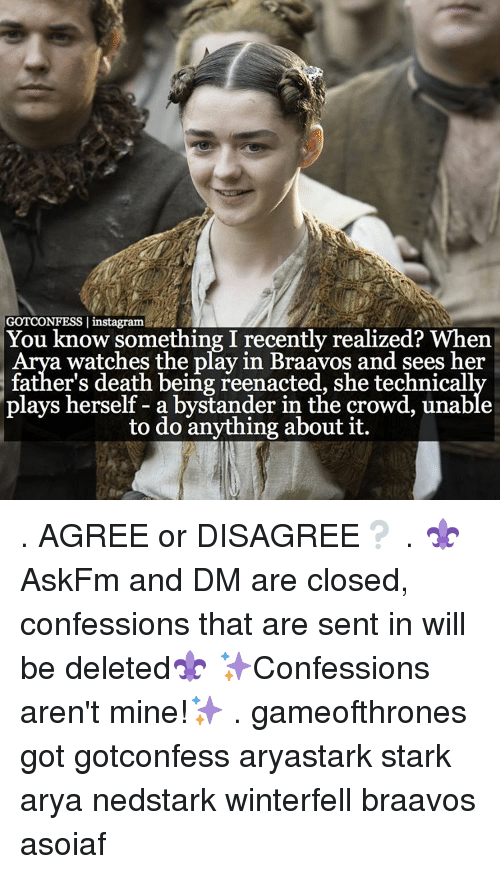Memes, Death, and The Play: GOTCONFESS I instagram  You know something I recently realized? When  a watches the play in Braavos and sees her  father's death being reenacted, she technicall  plays herself a bystander in the crowd, unable  to do anything about it. . AGREE or DISAGREE❔ . ⚜AskFm and DM are closed, confessions that are sent in will be deleted⚜ ✨Confessions aren't mine!✨ . gameofthrones got gotconfess aryastark stark arya nedstark winterfell braavos asoiaf